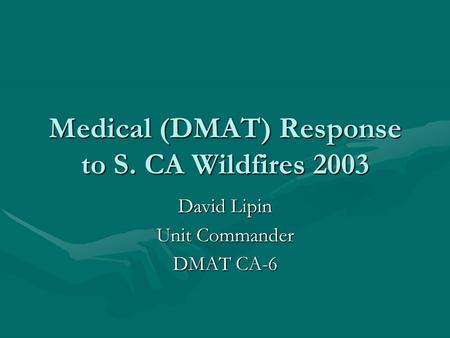 Medical (DMAT) Response to S. CA Wildfires 2003 David Lipin Unit Commander DMAT CA-6.