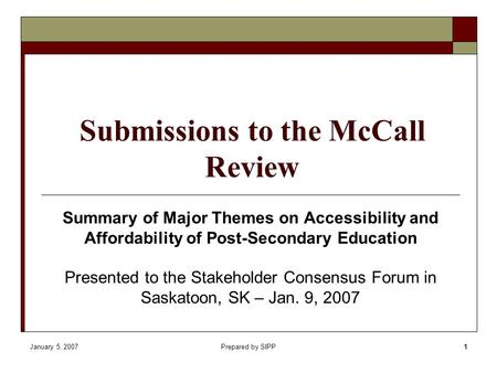 January 5, 2007Prepared by SIPP1 Submissions to the McCall Review Summary of Major Themes on Accessibility and Affordability of Post-Secondary Education.