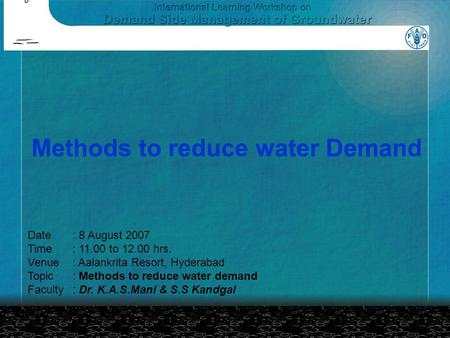 Methods to reduce water Demand Date: 8 August 2007 Time: 11.00 to 12.00 hrs. Venue: Aalankrita Resort, Hyderabad Topic: Methods to reduce water demand.