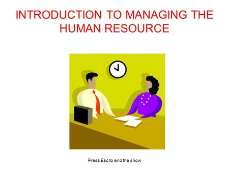 Press Esc to end the show INTRODUCTION TO MANAGING THE HUMAN RESOURCE.