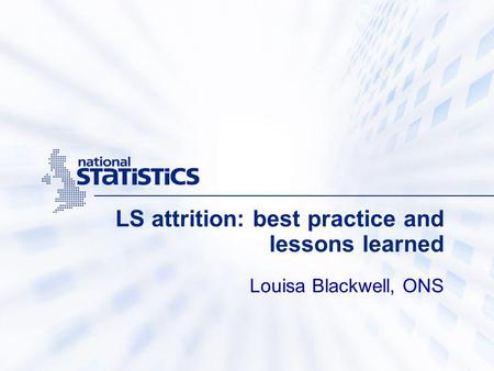LS attrition: best practice and lessons learned Louisa Blackwell, ONS.