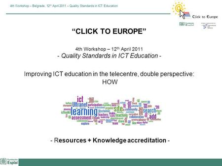 4th Workshop – Belgrade, 12 th April 2011 – Quality Standards in ICT Education CLICK TO EUROPE 4th Workshop – 12 th April 2011 - Quality Standards in ICT.