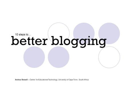 Better blogging 10 steps to… Andrea Ressell – Centre for Educational Technology, University of Cape Town, South Africa.