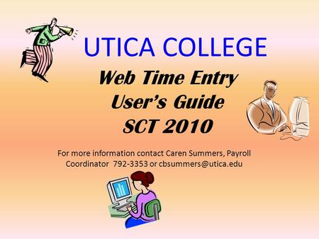 UTICA COLLEGE Web Time Entry Users Guide SCT 2010 For more information contact Caren Summers, Payroll Coordinator 792-3353 or