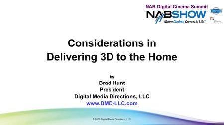 NAB Digital Cinema Summit Considerations in Delivering 3D to the Home by Brad Hunt President Digital Media Directions, LLC www.DMD-LLC.com © 2009 Digital.