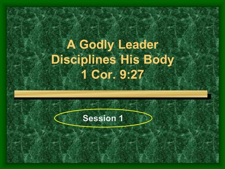 A Godly Leader Disciplines His Body 1 Cor. 9:27 Session 1.