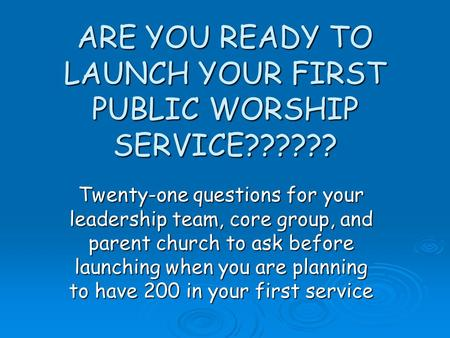 ARE YOU READY TO LAUNCH YOUR FIRST PUBLIC WORSHIP SERVICE?????? Twenty-one questions for your leadership team, core group, and parent church to ask before.