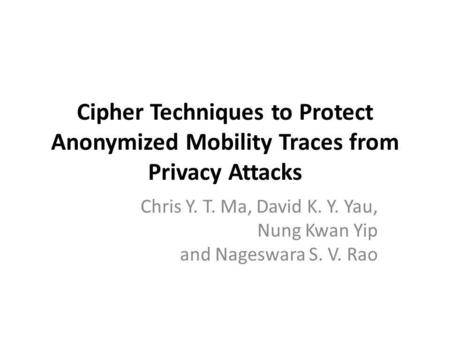 Cipher Techniques to Protect Anonymized Mobility Traces from Privacy Attacks Chris Y. T. Ma, David K. Y. Yau, Nung Kwan Yip and Nageswara S. V. Rao.