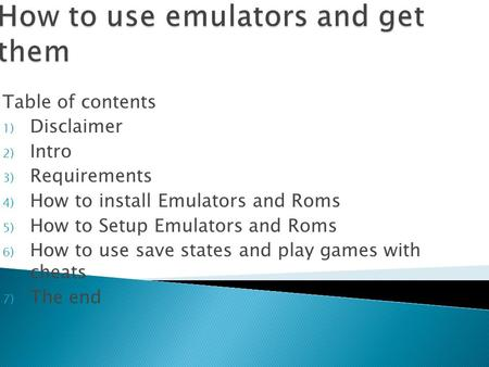 Table of contents 1) Disclaimer 2) Intro 3) Requirements 4) How to install Emulators and Roms 5) How to Setup Emulators and Roms 6) How to use save states.
