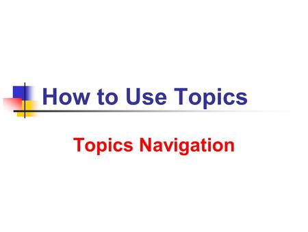 How to Use Topics Topics Navigation. 9/14/2013 How to Use Topics 2 Starter Find the file Menu in the Menu folder, or alternatively the Table of Contents.