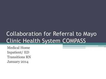 Collaboration for Referral to Mayo Clinic Health System COMPASS Medical Home Inpatient/ ED Transitions RN January 2014.