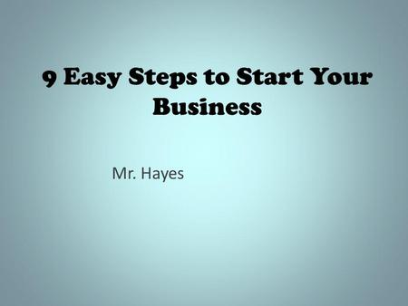 9 Easy Steps to Start Your Business Mr. Hayes. Getting Started This presentation will give you the necessary information in starting a real company. Of.