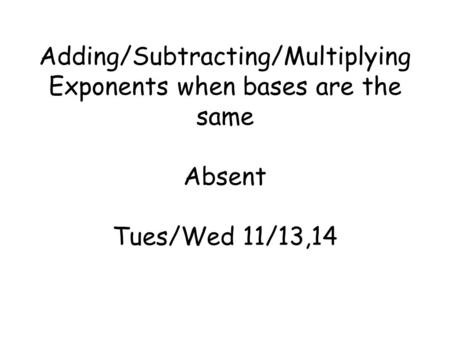Adding/Subtracting/Multiplying Exponents when bases are the same Absent Tues/Wed 11/13,14.