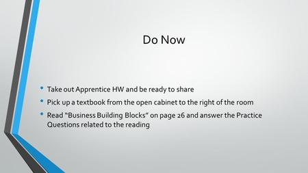 Do Now Take out Apprentice HW and be ready to share Pick up a textbook from the open cabinet to the right of the room Read Business Building Blocks on.