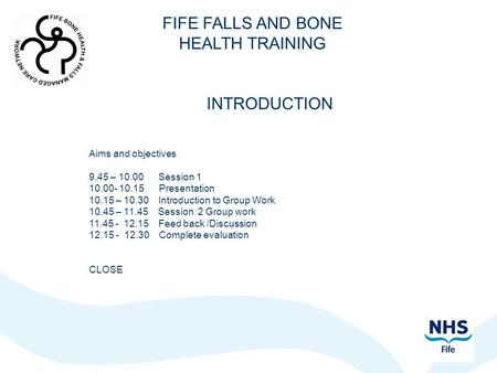 FIFE FALLS AND BONE HEALTH TRAINING INTRODUCTION Aims and objectives 9.45 – 10.00 Session 1 10.00- 10.15 Presentation 10.15 – 10.30 Introduction to Group.
