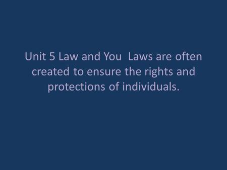 Unit 5 Law and You Laws are often created to ensure the rights and protections of individuals.