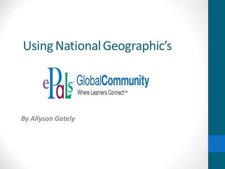 Using National Geographics By Allyson Gately. ABOUT E-PALS E-Pals is a useful wiki that allows teachers, students and parents all around the world, to.