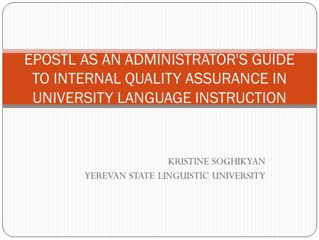 KRISTINE SOGHIKYAN YEREVAN STATE LINGUISTIC UNIVERSITY EPOSTL AS AN ADMINISTRATOR'S GUIDE TO INTERNAL QUALITY ASSURANCE IN UNIVERSITY LANGUAGE INSTRUCTION.