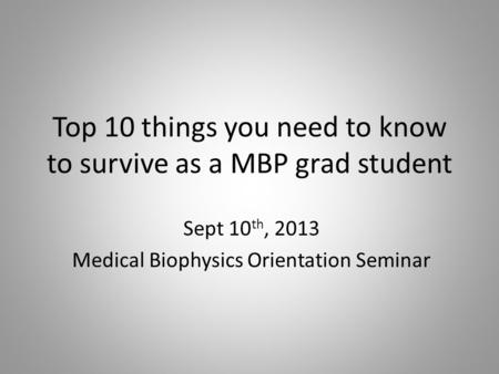 Top 10 things you need to know to survive as a MBP grad student Sept 10 th, 2013 Medical Biophysics Orientation Seminar.