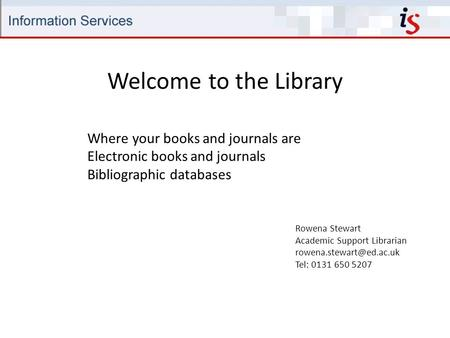Welcome to the Library Rowena Stewart Academic Support Librarian Tel: 0131 650 5207 Where your books and journals are Electronic.