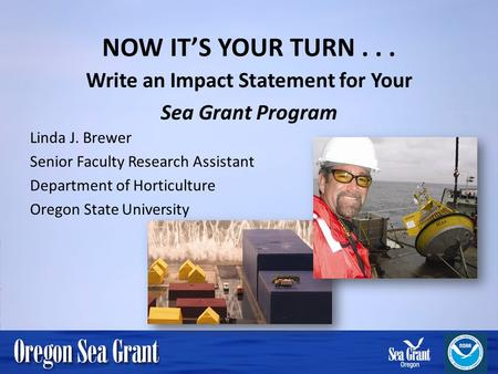 NOW ITS YOUR TURN... Write an Impact Statement for Your Sea Grant Program Linda J. Brewer Senior Faculty Research Assistant Department of Horticulture.