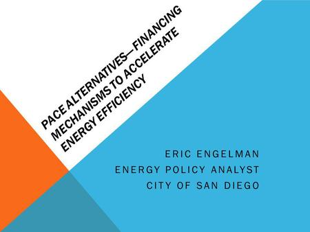 PACE ALTERNATIVES FINANCING MECHANISMS TO ACCELERATE ENERGY EFFICIENCY ERIC ENGELMAN ENERGY POLICY ANALYST CITY OF SAN DIEGO.