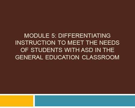 Module 5: Differentiating Instruction to Meet the Needs of Students with ASD in the General Education Classroom.
