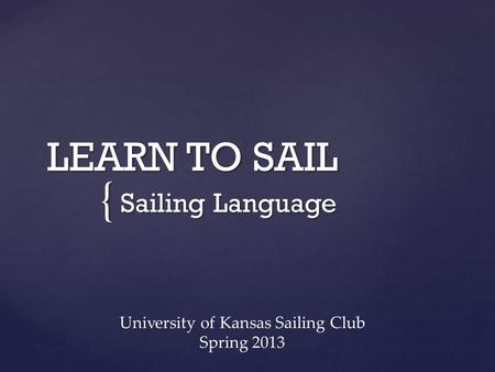 { LEARN TO SAIL Sailing Language University of Kansas Sailing Club Spring 2013.