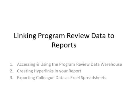 Linking Program Review Data to Reports 1.Accessing & Using the Program Review Data Warehouse 2.Creating Hyperlinks in your Report 3.Exporting Colleague.