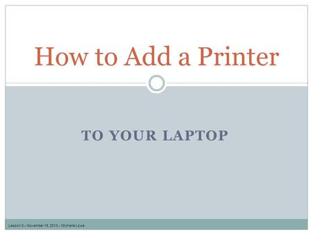 TO YOUR LAPTOP How to Add a Printer Lesson 3 – November 18, 2013 – Michelle Lowe.