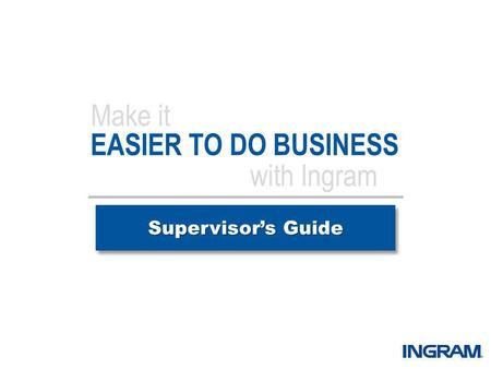 EASIER TO DO BUSINESS Supervisors Guide Make it with Ingram.