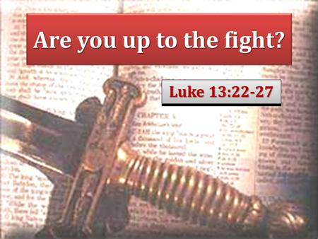 Are you up to the fight? Luke 13:22-27. Saving faith is obedient Jas. 2:17: Thus also faith by itself, if it does not have works, is dead. Heb. 10:36-39: