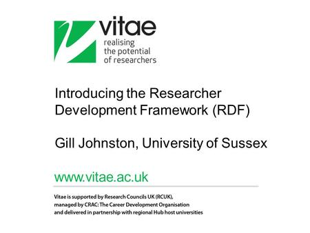 Introducing the Researcher Development Framework (RDF) Gill Johnston, University of Sussex.