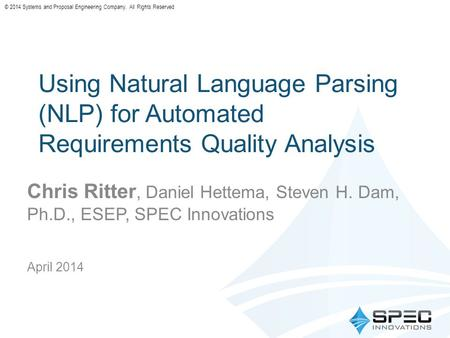 © 2014 Systems and Proposal Engineering Company. All Rights Reserved Using Natural Language Parsing (NLP) for Automated Requirements Quality Analysis Chris.