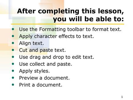 1 After completing this lesson, you will be able to: Use the Formatting toolbar to format text. Apply character effects to text. Align text. Cut and paste.