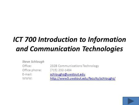 ICT 700 Introduction to Information and Communication Technologies Steve Schlough Office: 232B Communications Technology Office phone:(715) 232-1484