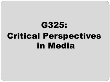 G325: Critical Perspectives in Media. G325: Critical Perspectives in Media – An Introduction The purpose of this unit is to assess your knowledge and.