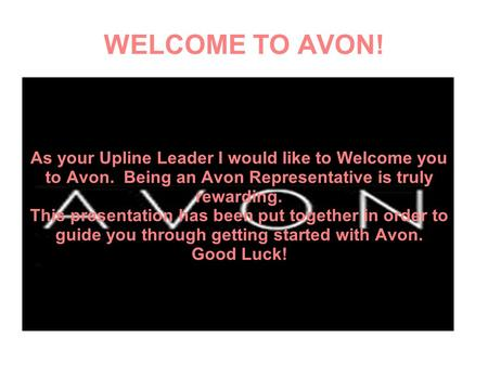WELCOME TO AVON! As your Upline Leader I would like to Welcome you to Avon. Being an Avon Representative is truly rewarding. This presentation has been.