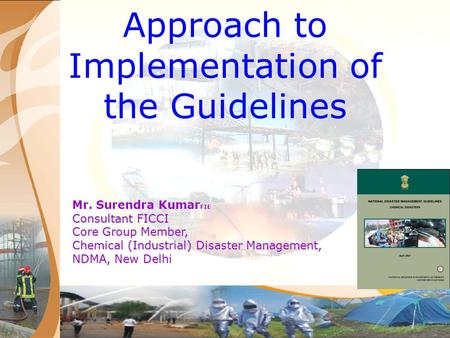Approach to Implementation of the Guidelines Mr. Surendra Kumar FIE Consultant FICCI Core Group Member, Chemical (Industrial) Disaster Management, NDMA,