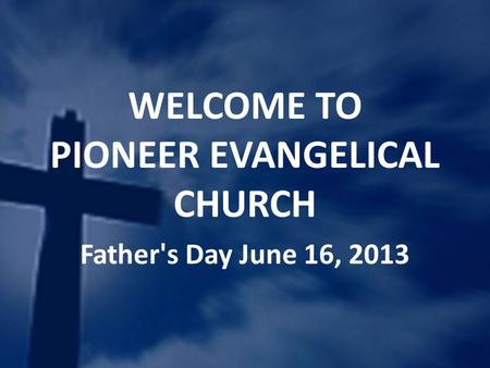 WELCOME TO PIONEER EVANGELICAL CHURCH Father's Day June 16, 2013.