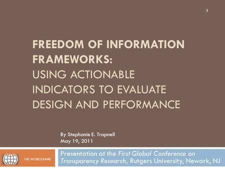 FREEDOM OF INFORMATION FRAMEWORKS: USING ACTIONABLE INDICATORS TO EVALUATE DESIGN AND PERFORMANCE Presentation at the First Global Conference on Transparency.