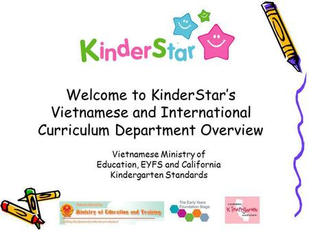 Welcome to KinderStar's Vietnamese and International Curriculum Department Overview Vietnamese Ministry of Education, EYFS and California Kindergarten.