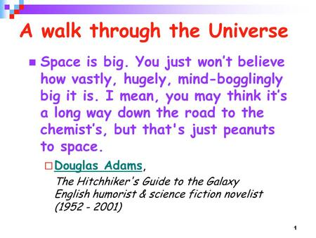 1 A walk through the Universe Space is big. You just wont believe how vastly, hugely, mind-bogglingly big it is. I mean, you may think its a long way down.