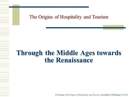 OGorman, The Origins of Hospitality and Tourism, Goodfellow Publishing © 2010 Through the Middle Ages towards the Renaissance The Origins of Hospitality.