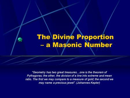 The Divine Proportion – a Masonic Number Geometry has two great treasures…one is the theorem of Pythagoras; the other, the division of a line into extreme.