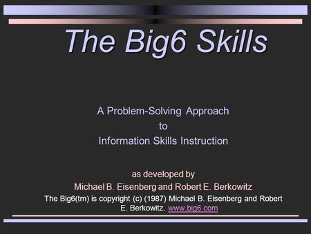The Big6 Skills A Problem-Solving Approach to Information Skills Instruction as developed by Michael B. Eisenberg and Robert E. Berkowitz The Big6(tm)