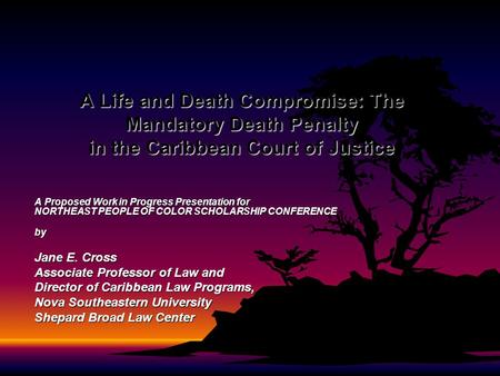 A Life and Death Compromise: The Mandatory Death Penalty in the Caribbean Court of Justice A Proposed Work in Progress Presentation for NORTHEAST PEOPLE.