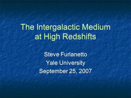 The Intergalactic Medium at High Redshifts Steve Furlanetto Yale University September 25, 2007 Steve Furlanetto Yale University September 25, 2007.