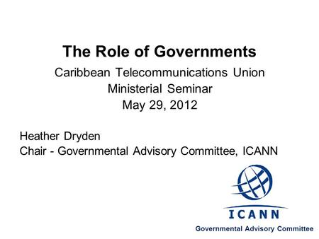 The Role of Governments Caribbean Telecommunications Union Ministerial Seminar May 29, 2012 Heather Dryden Chair - Governmental Advisory Committee, ICANN.