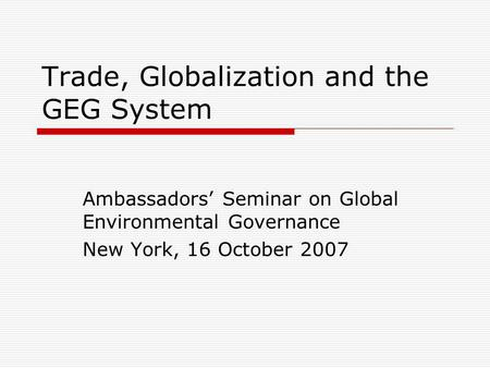 Trade, Globalization and the GEG System Ambassadors Seminar on Global Environmental Governance New York, 16 October 2007.